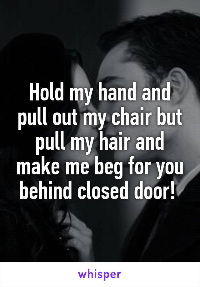 Hold my hand and pull out my chair but pull my hair and make me beg for you behind closed door!