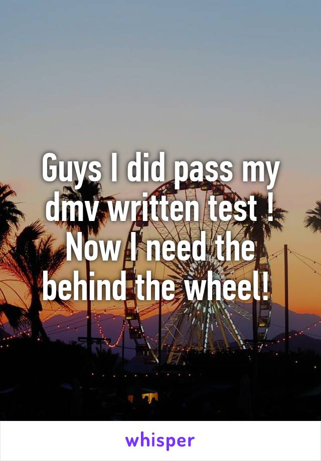 Guys I did pass my dmv written test ! Now I need the behind the wheel!