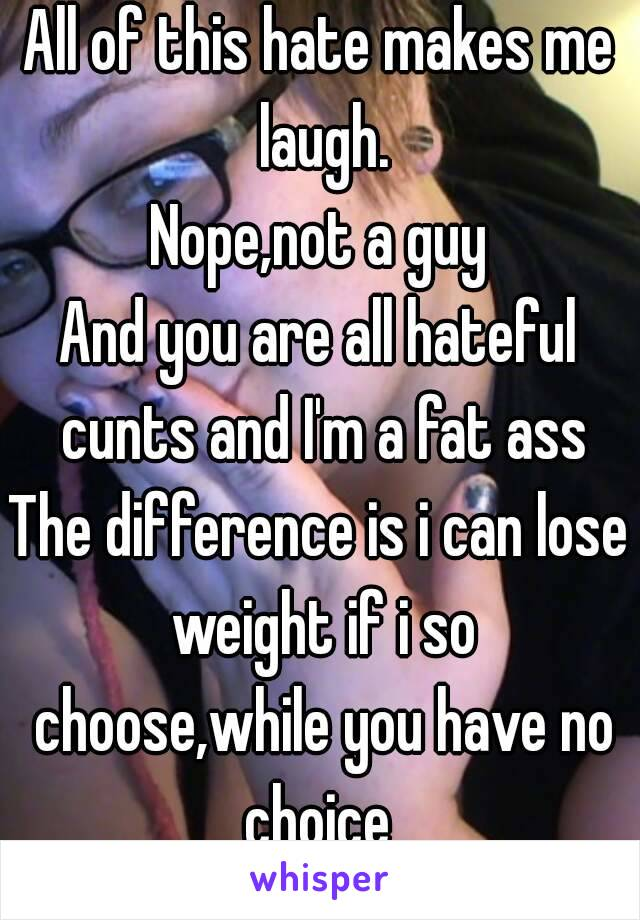 All of this hate makes me laugh. Nope,not a guy And you are all hateful cunts and I'm a fat ass The difference is i can lose weight if i so choose,while you have no choice