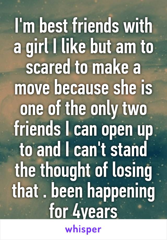 I'm best friends with a girl I like but am to scared to make a move because she is one of the only two friends I can open up to and I can't stand the thought of losing that . been happening for 4years