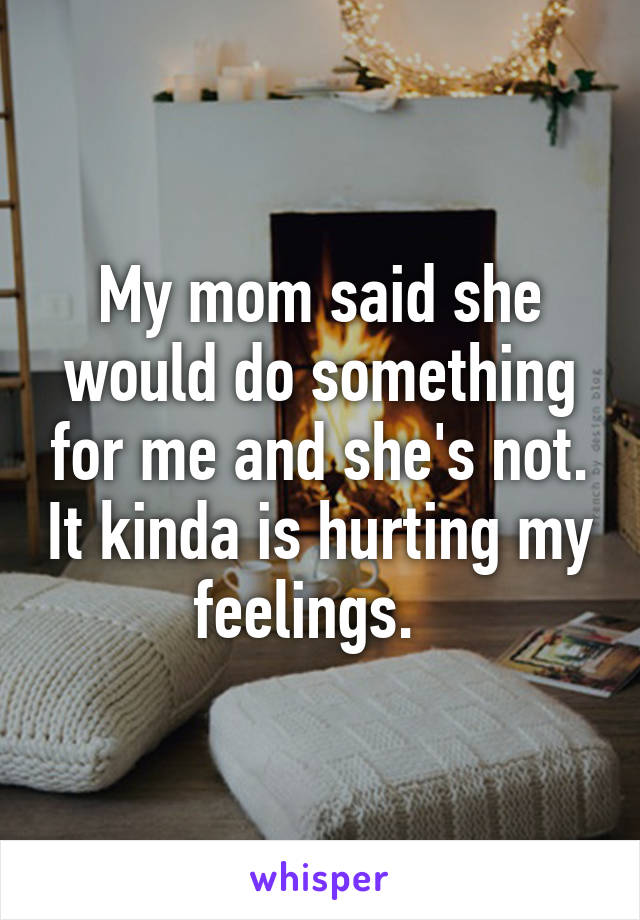 My mom said she would do something for me and she's not. It kinda is hurting my feelings.