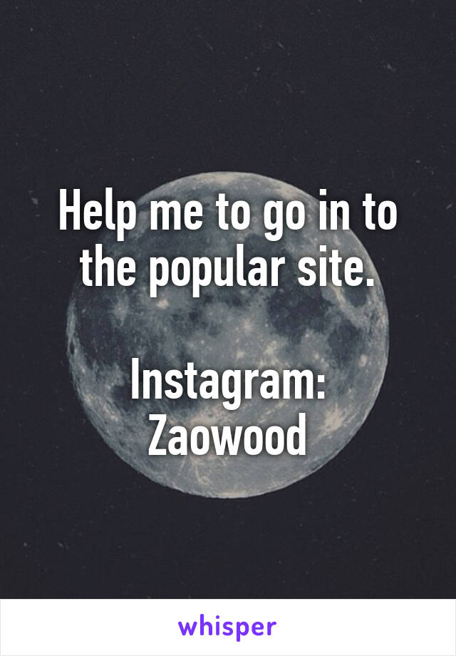 Help me to go in to the popular site.  Instagram: Zaowood