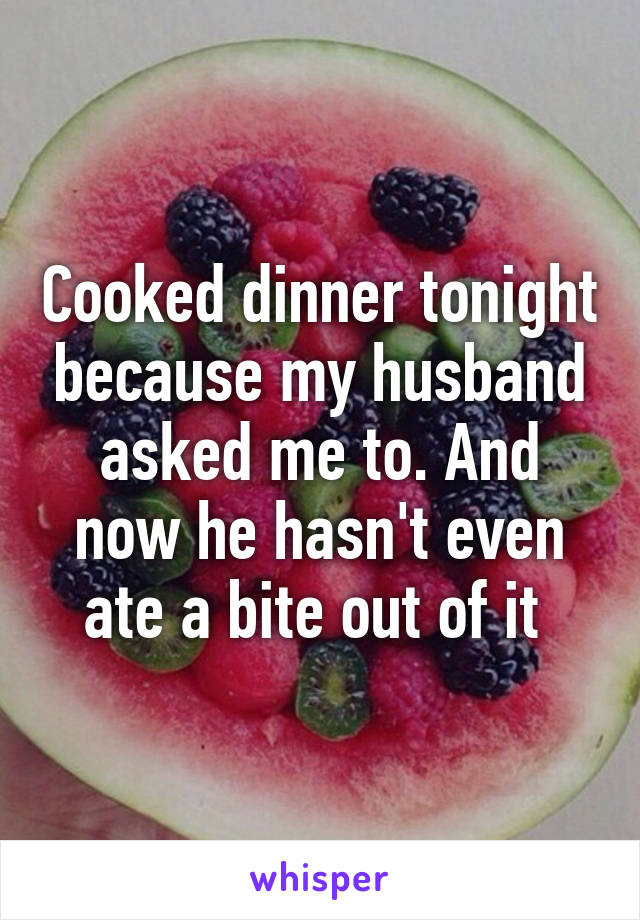 Cooked dinner tonight because my husband asked me to. And now he hasn't even ate a bite out of it