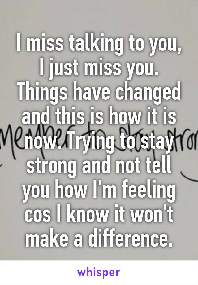 I miss talking to you, I just miss you. Things have changed and this is how it is now. Trying to stay strong and not tell you how I'm feeling cos I know it won't make a difference.