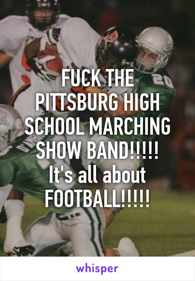 FUCK THE PITTSBURG HIGH SCHOOL MARCHING SHOW BAND!!!!! It's all about FOOTBALL!!!!!