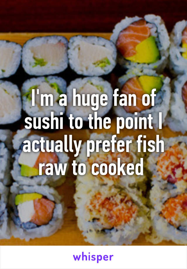 I'm a huge fan of sushi to the point I actually prefer fish raw to cooked