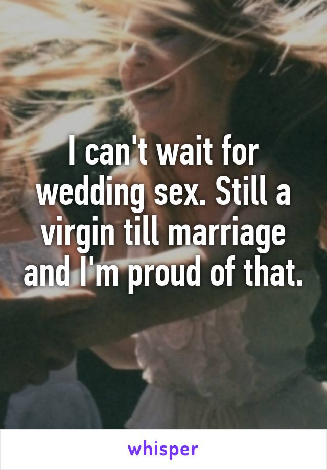 I can't wait for wedding sex. Still a virgin till marriage and I'm proud of that.