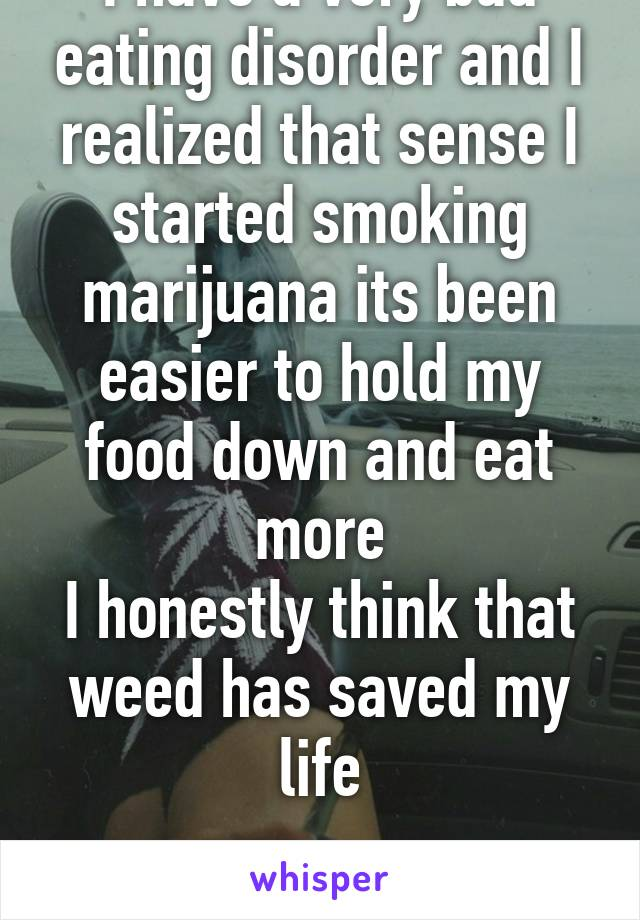 I have a very bad eating disorder and I realized that sense I started smoking marijuana its been easier to hold my food down and eat more I honestly think that weed has saved my life  #Legalize