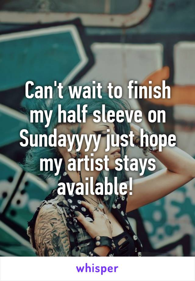 Can't wait to finish my half sleeve on Sundayyyy just hope my artist stays available!