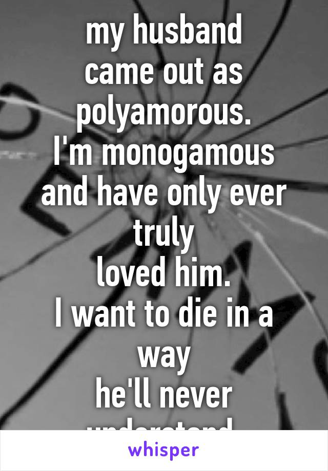 my husband came out as polyamorous. I'm monogamous and have only ever truly loved him. I want to die in a way he'll never understand.