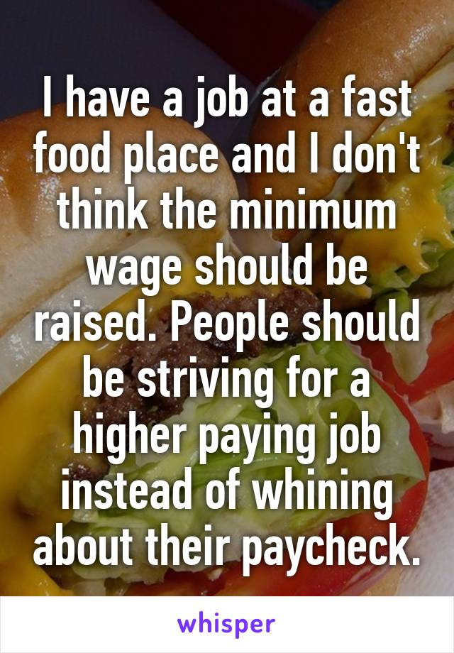 I have a job at a fast food place and I don't think the minimum wage should be raised. People should be striving for a higher paying job instead of whining about their paycheck.