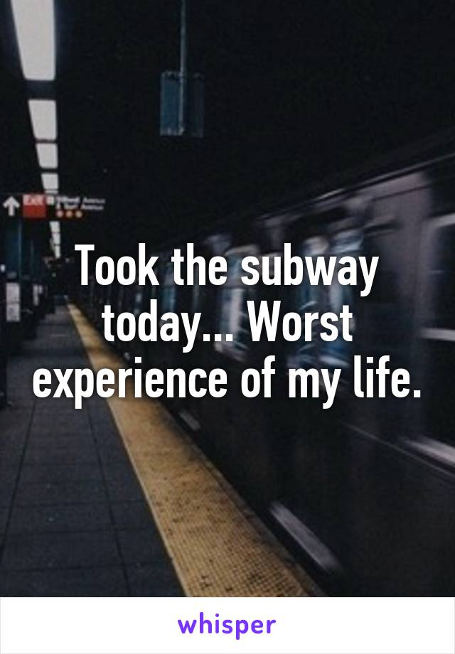 Took the subway today... Worst experience of my life.