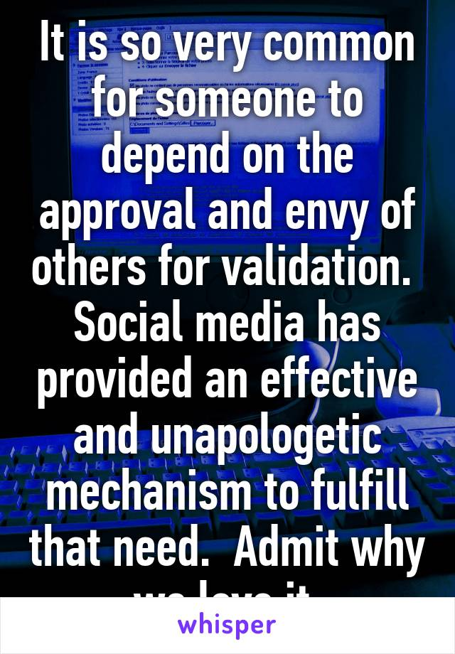 It is so very common for someone to depend on the approval and envy of others for validation.  Social media has provided an effective and unapologetic mechanism to fulfill that need.  Admit why we love it.