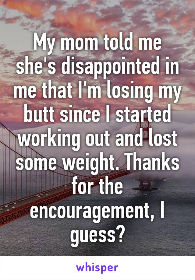 My mom told me she's disappointed in me that I'm losing my butt since I started working out and lost some weight. Thanks for the encouragement, I guess?