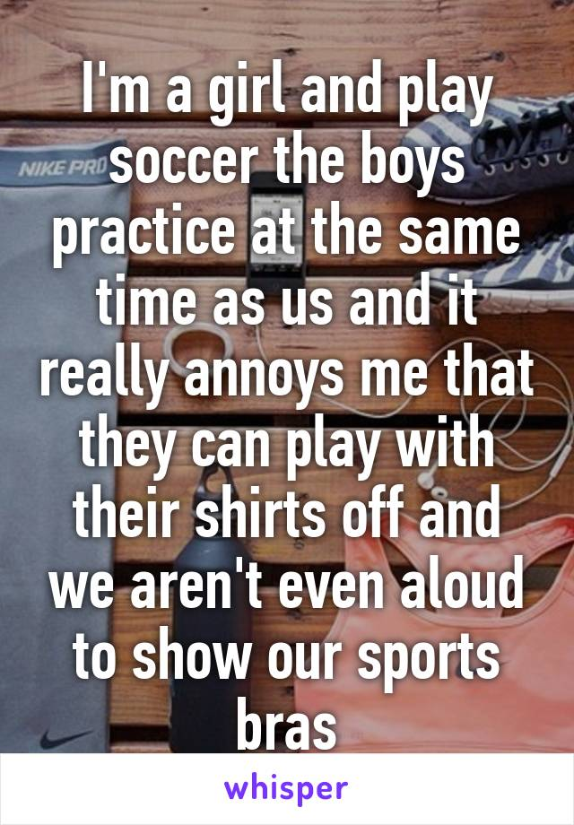 I'm a girl and play soccer the boys practice at the same time as us and it really annoys me that they can play with their shirts off and we aren't even aloud to show our sports bras