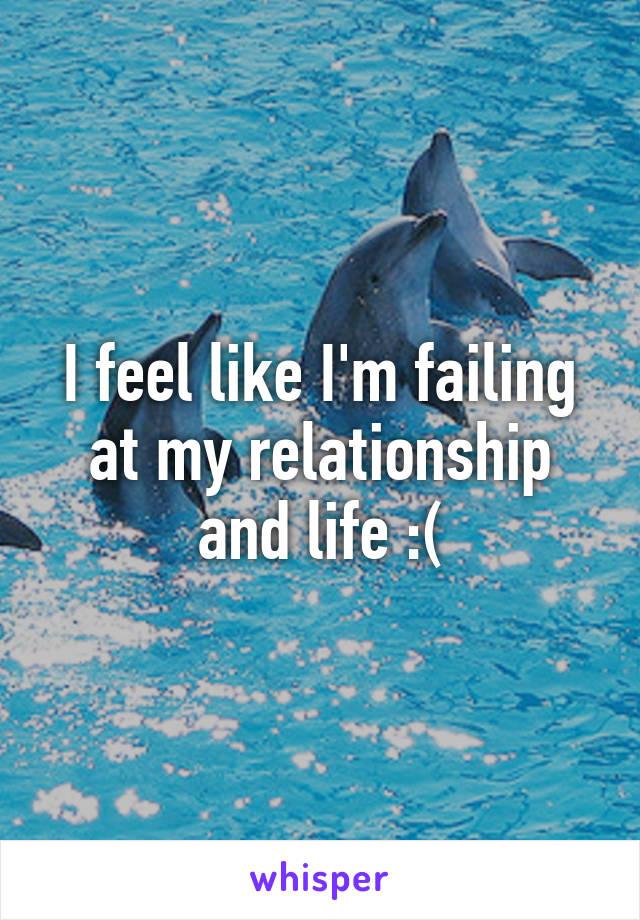 I feel like I'm failing at my relationship and life :(