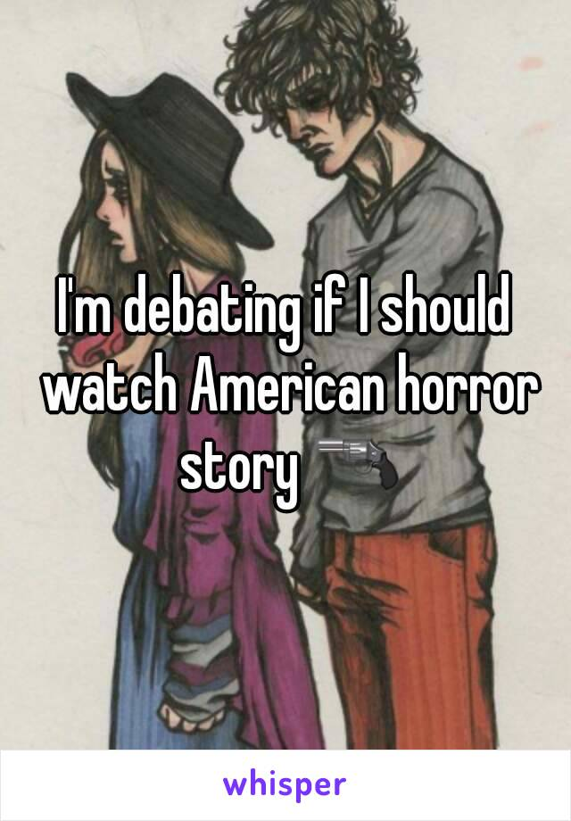 I'm debating if I should watch American horror story 🔫