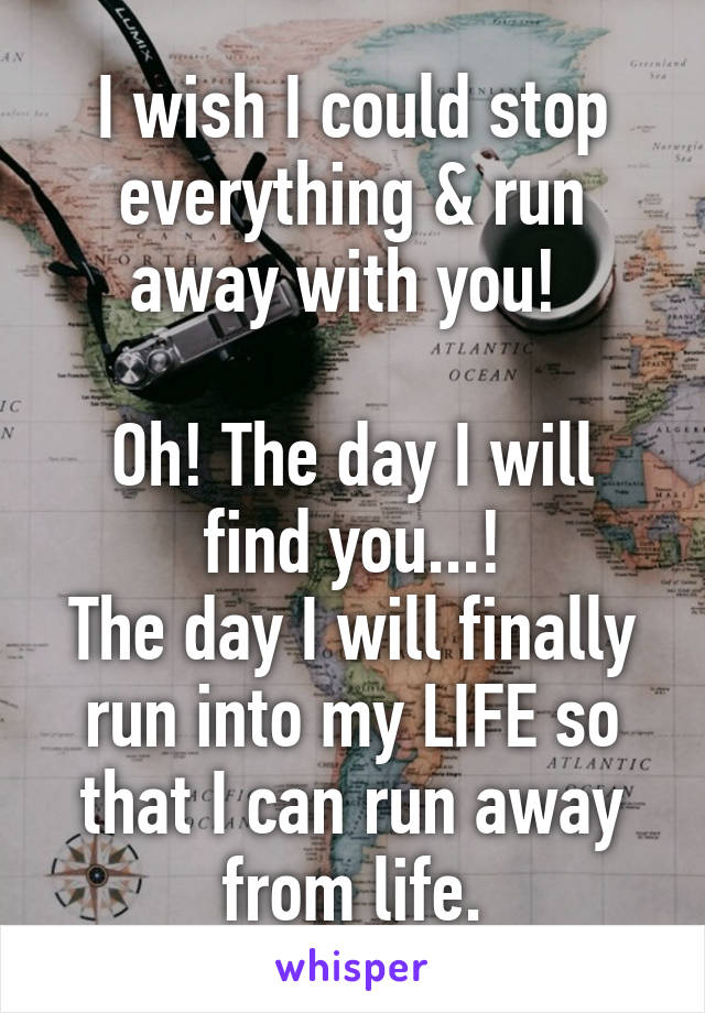I wish I could stop everything & run away with you!   Oh! The day I will find you...! The day I will finally run into my LIFE so that I can run away from life.