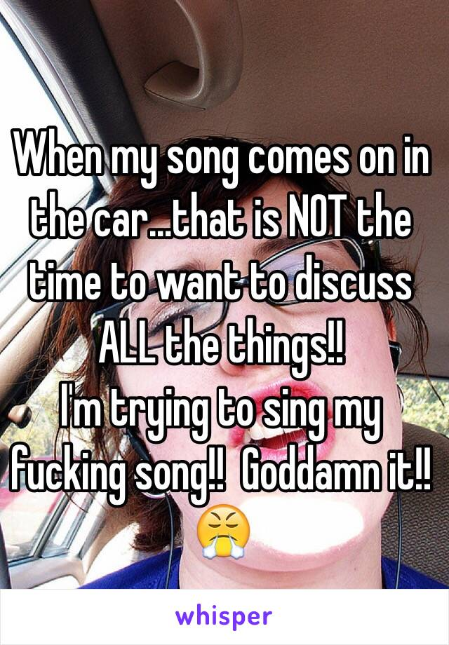 When my song comes on in the car...that is NOT the time to want to discuss ALL the things!!  I'm trying to sing my fucking song!!  Goddamn it!! 😤