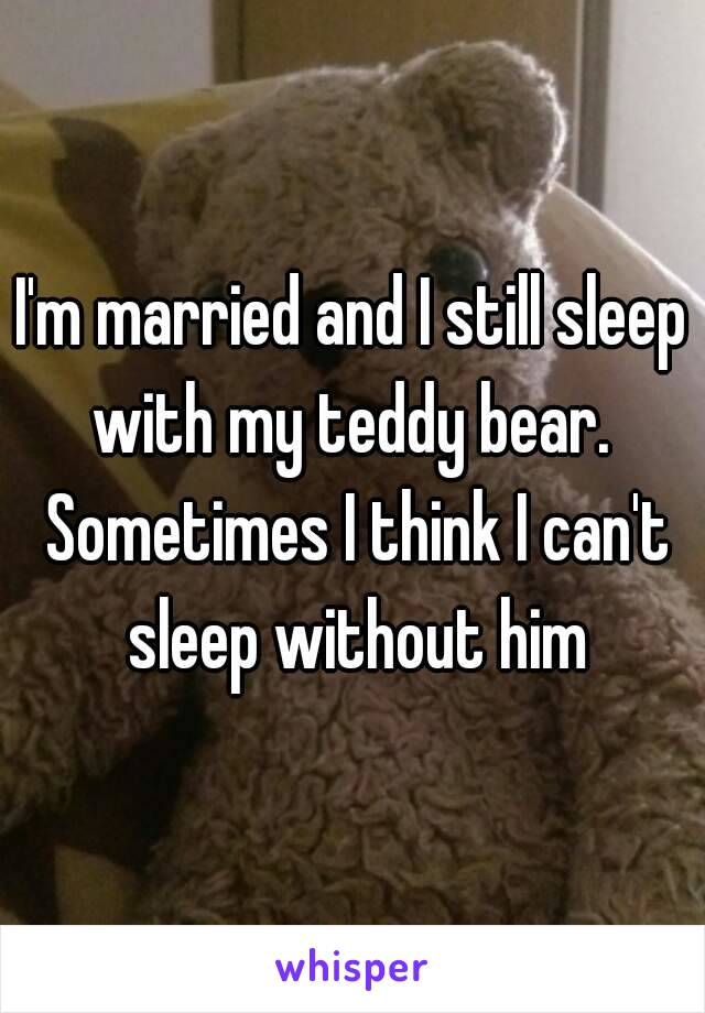 I'm married and I still sleep with my teddy bear.  Sometimes I think I can't sleep without him