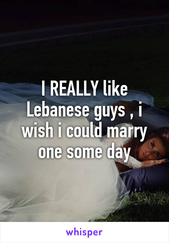 I REALLY like Lebanese guys , i wish i could marry one some day