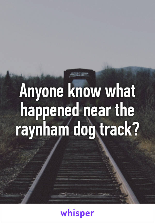 Anyone know what happened near the raynham dog track?