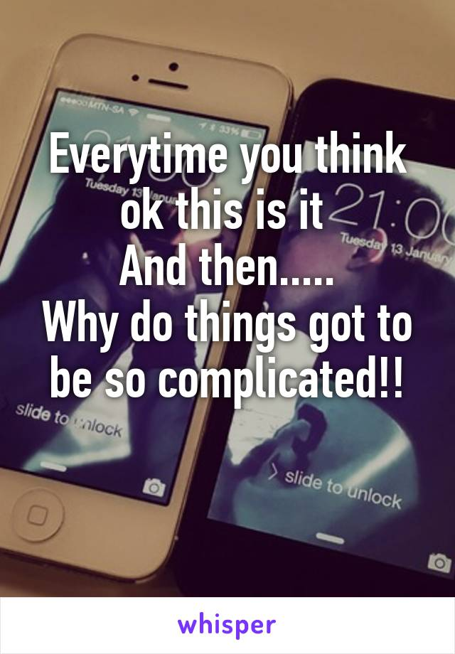 Everytime you think ok this is it  And then..... Why do things got to be so complicated!!