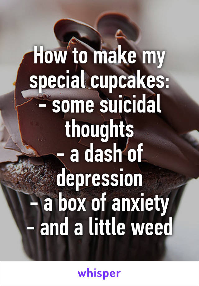 How to make my special cupcakes: - some suicidal thoughts - a dash of depression - a box of anxiety - and a little weed