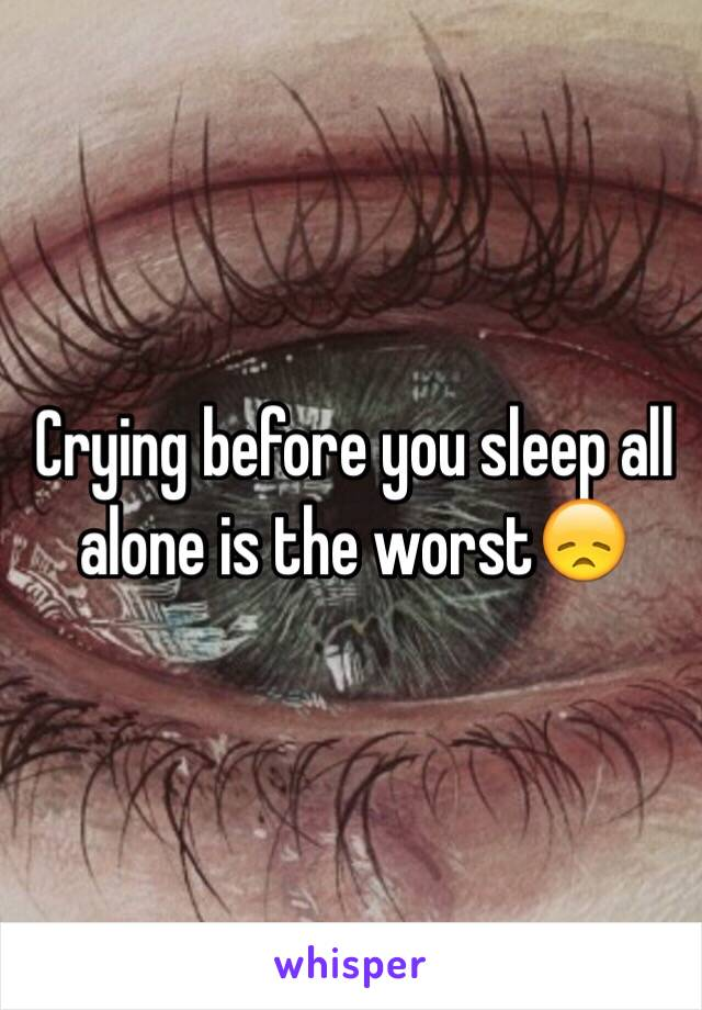 Crying before you sleep all alone is the worst😞