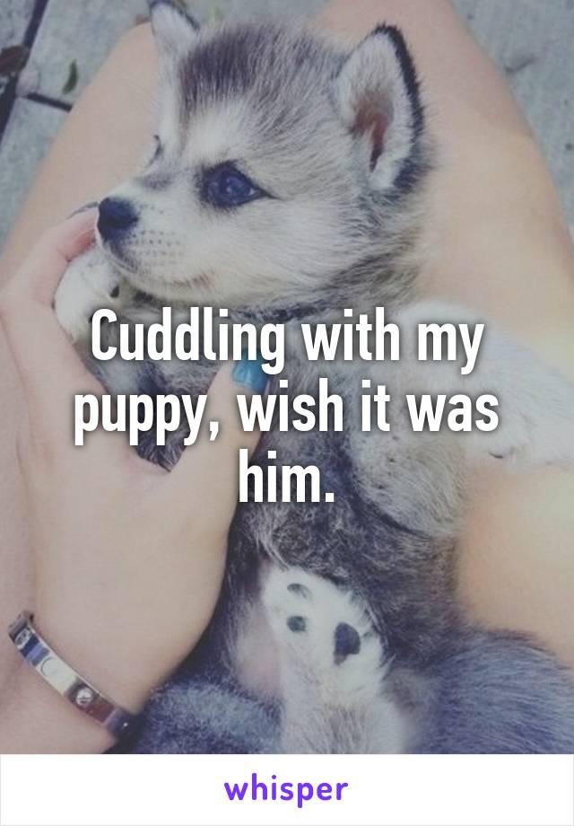 Cuddling with my puppy, wish it was him.