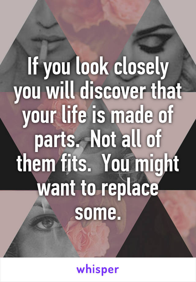 If you look closely you will discover that your life is made of parts.  Not all of them fits.  You might want to replace some.