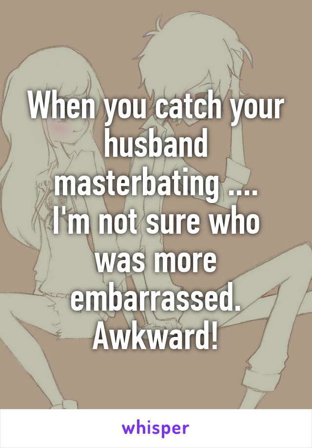 When you catch your husband masterbating .... I'm not sure who was more embarrassed. Awkward!