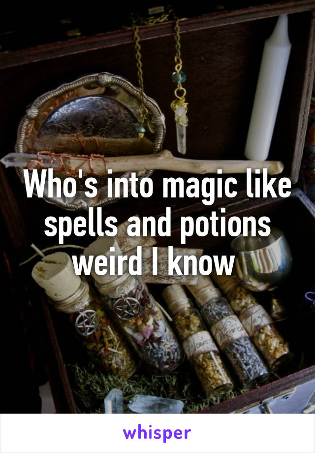 Who's into magic like spells and potions weird I know