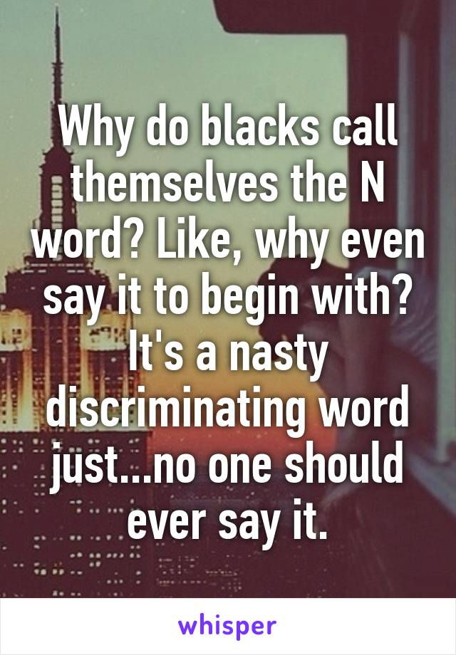 Why do blacks call themselves the N word? Like, why even say it to begin with? It's a nasty discriminating word just...no one should ever say it.