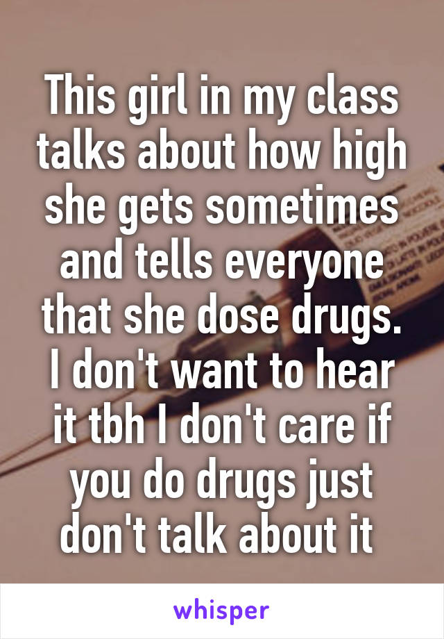 This girl in my class talks about how high she gets sometimes and tells everyone that she dose drugs. I don't want to hear it tbh I don't care if you do drugs just don't talk about it
