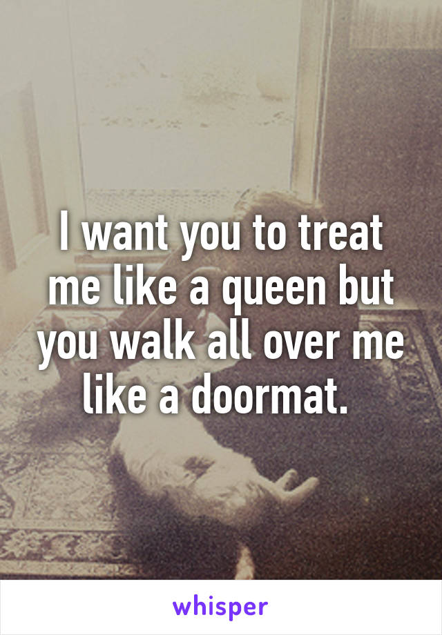 I want you to treat me like a queen but you walk all over me like a doormat.