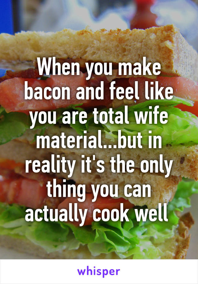 When you make bacon and feel like you are total wife material...but in reality it's the only thing you can actually cook well