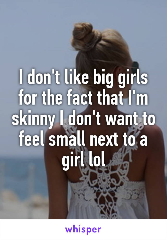 I don't like big girls for the fact that I'm skinny I don't want to feel small next to a girl lol