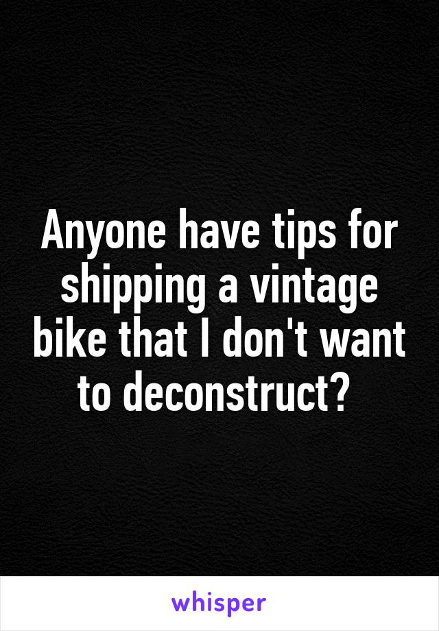 Anyone have tips for shipping a vintage bike that I don't want to deconstruct?