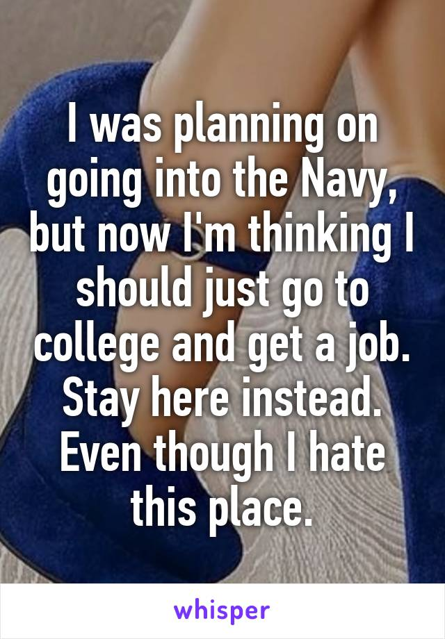 I was planning on going into the Navy, but now I'm thinking I should just go to college and get a job. Stay here instead. Even though I hate this place.