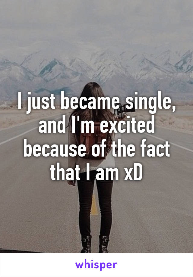 I just became single, and I'm excited because of the fact that I am xD