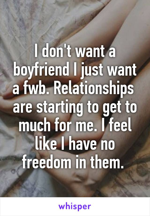 I don't want a boyfriend I just want a fwb. Relationships  are starting to get to much for me. I feel like I have no freedom in them.