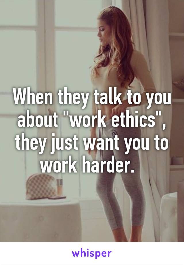 "When they talk to you about ""work ethics"", they just want you to work harder."