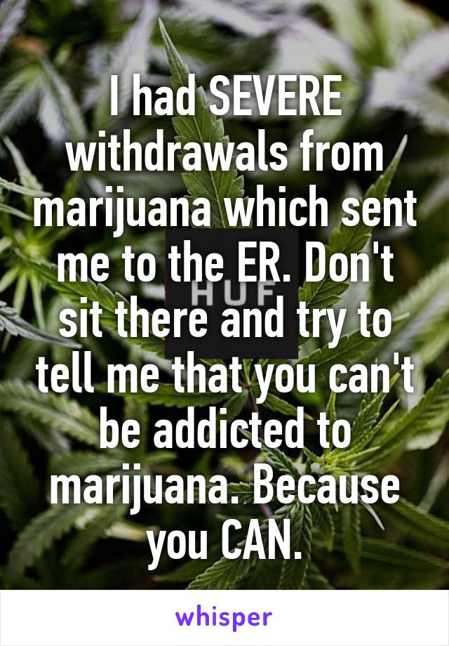 I had SEVERE withdrawals from marijuana which sent me to the ER. Don't sit there and try to tell me that you can't be addicted to marijuana. Because you CAN.