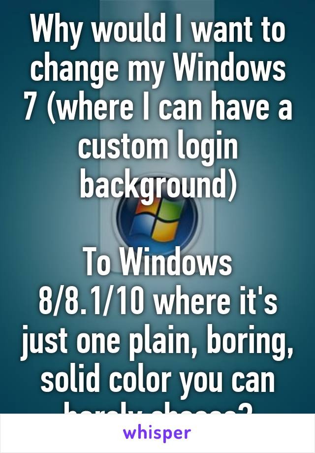 Why would I want to change my Windows 7 (where I can have a custom login background)  To Windows 8/8.1/10 where it's just one plain, boring, solid color you can barely choose?