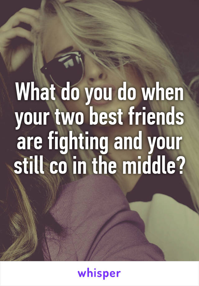 What do you do when your two best friends are fighting and your still co in the middle?