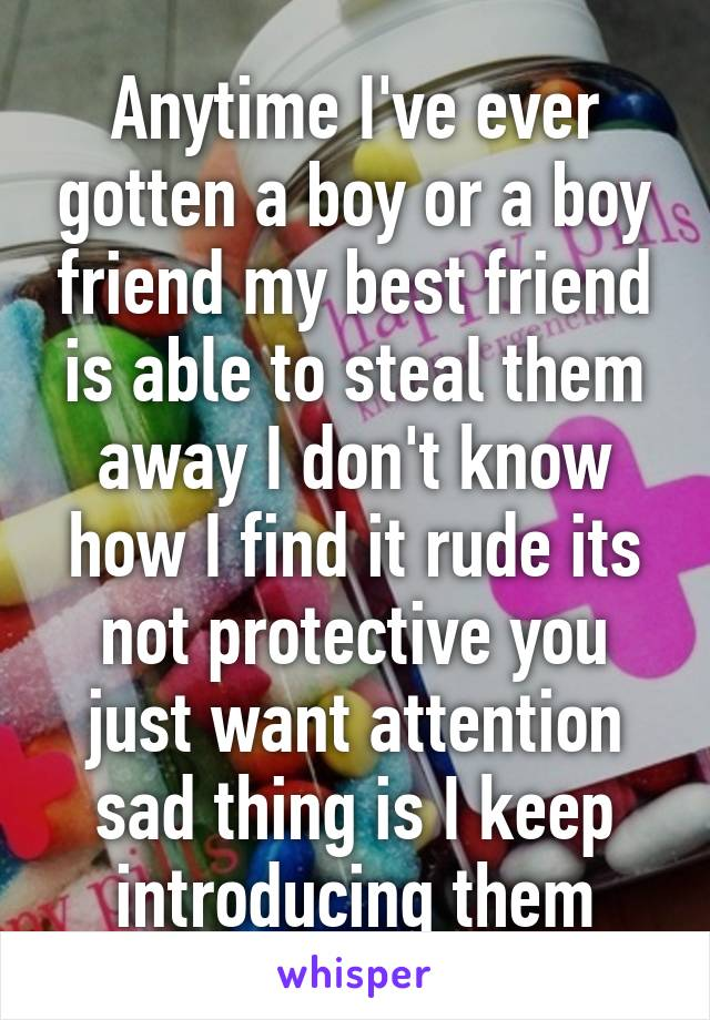Anytime I've ever gotten a boy or a boy friend my best friend is able to steal them away I don't know how I find it rude its not protective you just want attention sad thing is I keep introducing them