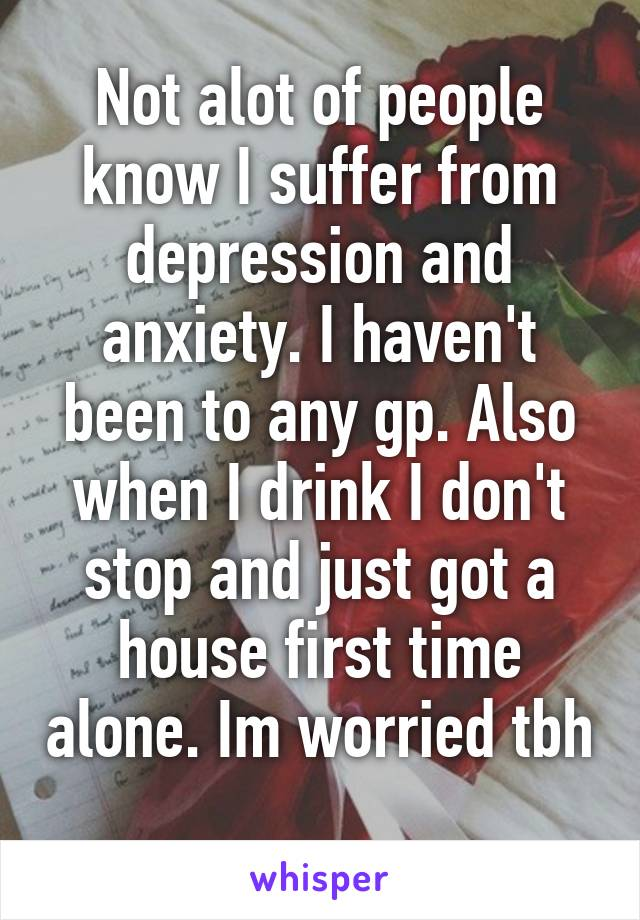 Not alot of people know I suffer from depression and anxiety. I haven't been to any gp. Also when I drink I don't stop and just got a house first time alone. Im worried tbh