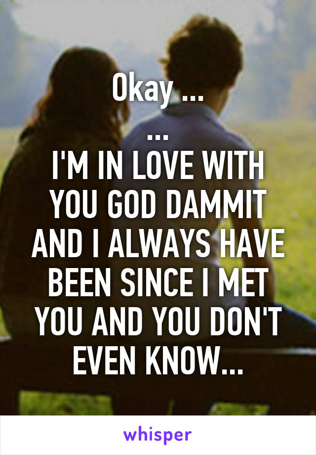 Okay ... ... I'M IN LOVE WITH YOU GOD DAMMIT AND I ALWAYS HAVE BEEN SINCE I MET YOU AND YOU DON'T EVEN KNOW...