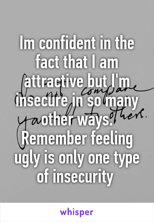 Im confident in the fact that I am attractive but I'm insecure in so many other ways. Remember feeling ugly is only one type of insecurity